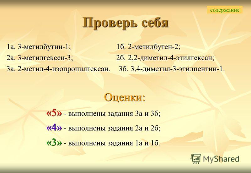 1а. 3-метилбутин-1; 1б. 2-метилбутен-2; 2а. 3-метилгексен-3; 2б. 2,2-диметил-4-этилгексан; 3а. 2-метил-4-изопропилгексан. 3б. 3,4-диметил-3-этилпентин-1. Оценки: «5» - выполнены задания 3а и 3б; «4» - выполнены задания 2а и 2б; «3» - выполнены задани