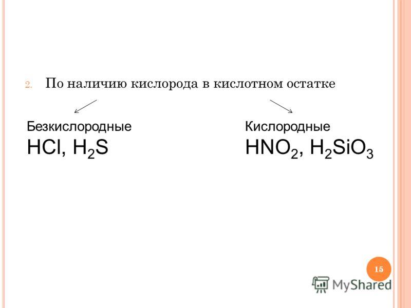 15 2. По наличию кислорода в кислотном остатке Безкислородные HCl, H 2 S Кислородные HNO 2, H 2 SiO 3 15