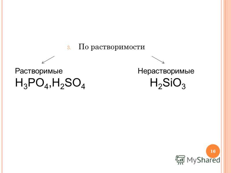 16 3. По растворимости Растворимые H 3 PO 4,H 2 SO 4 Нерастворимые H 2 SiO 3 16