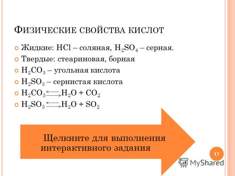 17 Ф ИЗИЧЕСКИЕ СВОЙСТВА КИСЛОТ Жидкие: HCl – соляная, H 2 SO 4 – серная. Твердые: стеариновая, борная H 2 CO 3 – угольная кислота H 2 SO 3 – сернистая кислота H 2 CO 3 H 2 O + CO 2 H 2 SO 3 H 2 O + SO 2 17