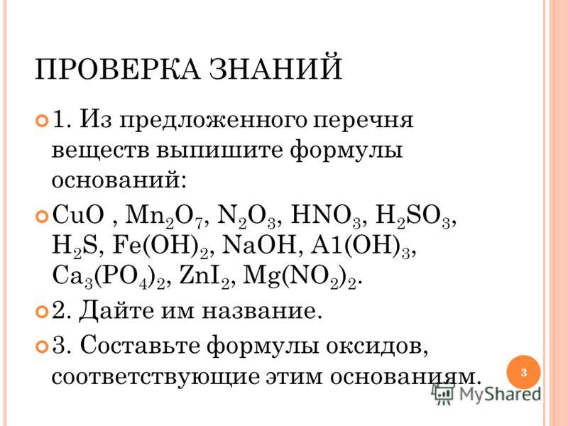 33 ПРОВЕРКА ЗНАНИЙ 1. Из предложенного перечня веществ выпишите формулы оснований: CuO, Mn 2 O 7, N 2 O 3, HNO 3, H 2 SO 3, H 2 S, Fe(OH) 2, NaOH, A1(OH) 3, Ca 3 (PO 4 ) 2, ZnI 2, Mg(NO 2 ) 2. 2. Дайте им название. 3. Составьте формулы оксидов, соотв