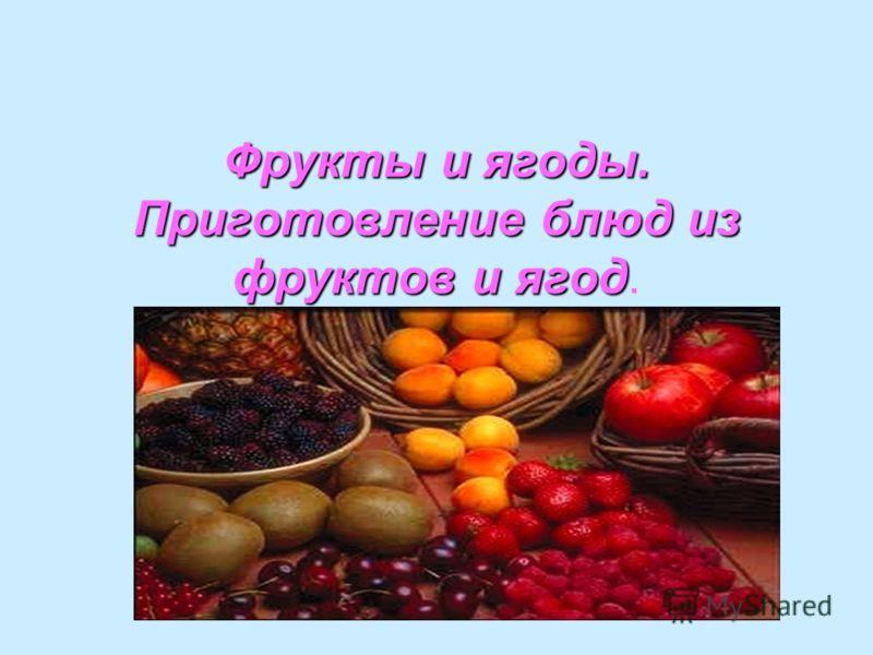 Фрукты и ягоды. Приготовление блюд из фруктов и ягод Фрукты и ягоды. Приготовление блюд из фруктов и ягод.