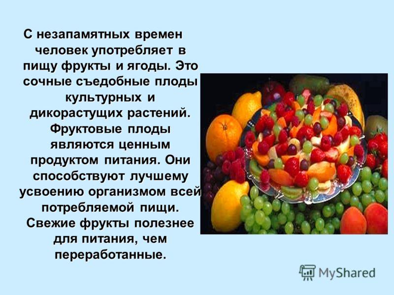 С незапамятных времен человек употребляет в пищу фрукты и ягоды. Это сочные съедобные плоды культурных и дикорастущих растений. Фруктовые плоды являются ценным продуктом питания. Они способствуют лучшему усвоению организмом всей потребляемой пищи. Св