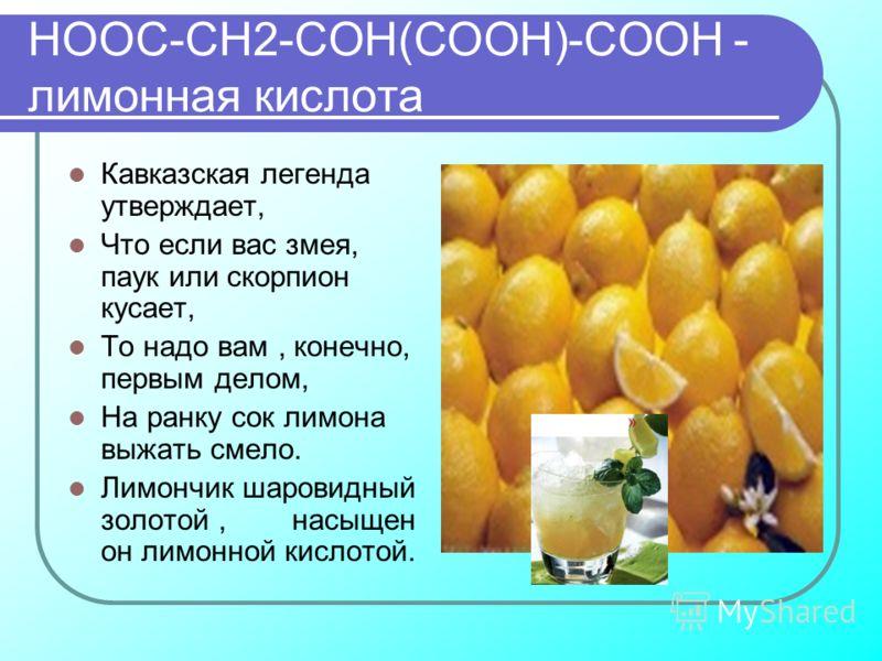 НООС-СН2-СОН(СООН)-СООН - лимонная кислота Кавказская легенда утверждает, Что если вас змея, паук или скорпион кусает, То надо вам, конечно, первым делом, На ранку сок лимона выжать смело. Лимончик шаровидный золотой, насыщен он лимонной кислотой.