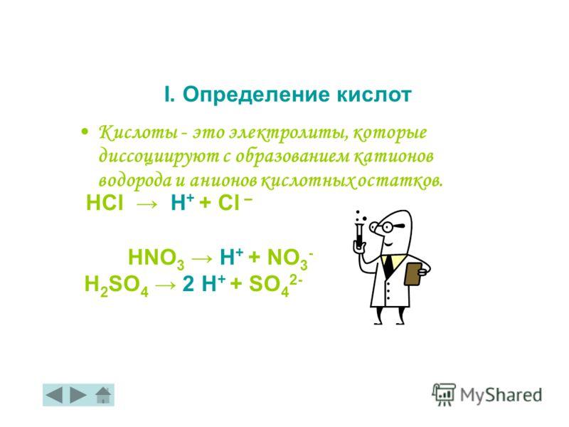 Кислоты - это электролиты, которые диссоциируют с образованием катионов водорода и анионов кислотных остатков. HСl H + + Cl – I. Определение кислот H 2 SO 4 2 H + + SO 4 2- HNO 3 H + + NO 3 -