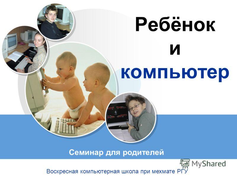 Ребёнок и компьютер Семинар для родителей Воскресная компьютерная школа при мехмате РГУ