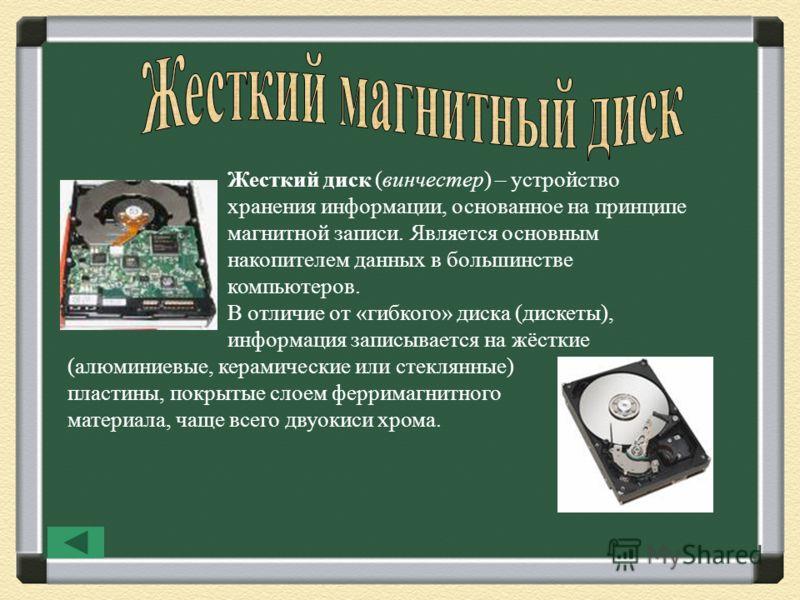 Жесткий диск (винчестер) – устройство хранения информации, основанное на принципе магнитной записи. Является основным накопителем данных в большинстве компьютеров. В отличие от «гибкого» диска (дискеты), информация записывается на жёсткие (алюминиевы