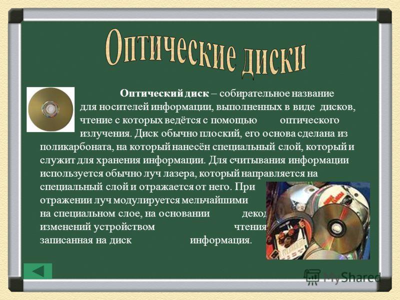 Оптический диск – собирательное название для носителей информации, выполненных в виде дисков, чтение с которых ведётся с помощью оптического излучения. Диск обычно плоский, его основа сделана из поликарбоната, на который нанесён специальный слой, кот