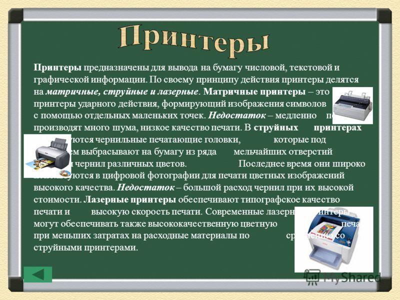 Принтеры предназначены для вывода на бумагу числовой, текстовой и графической информации. По своему принципу действия принтеры делятся на матричные, струйные и лазерные. Матричные принтеры – это принтеры ударного действия, формирующий изображения сим