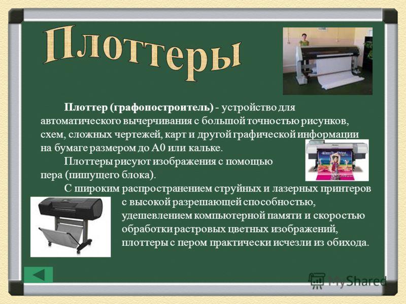 Плоттер (графопостроитель) - устройство для автоматического вычерчивания с большой точностью рисунков, схем, сложных чертежей, карт и другой графической информации на бумаге размером до A0 или кальке. Плоттеры рисуют изображения с помощью пера (пишущ