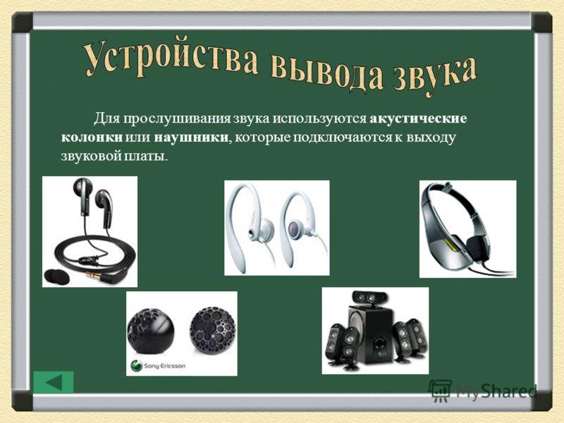 Для прослушивания звука используются акустические колонки или наушники, которые подключаются к выходу звуковой платы.
