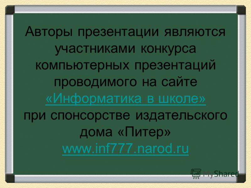 Авторы презентации являются участниками конкурса компьютерных презентаций проводимого на сайте «Информатика в школе» при спонсорстве издательского дома «Питер» www.inf777.narod.ru «Информатика в школе» www.inf777.narod.ru