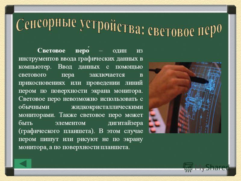 Световое перо́ – один из инструментов ввода графических данных в компьютер. Ввод данных с помощью светового пера заключается в прикосновениях или проведении линий пером по поверхности экрана монитора. Световое перо невозможно использовать с обычными