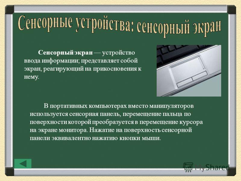 Сенсорный экран устройство ввода информации; представляет собой экран, реагирующий на прикосновения к нему. В портативных компьютерах вместо манипуляторов используется сенсорная панель, перемещение пальца по поверхности которой преобразуется в переме
