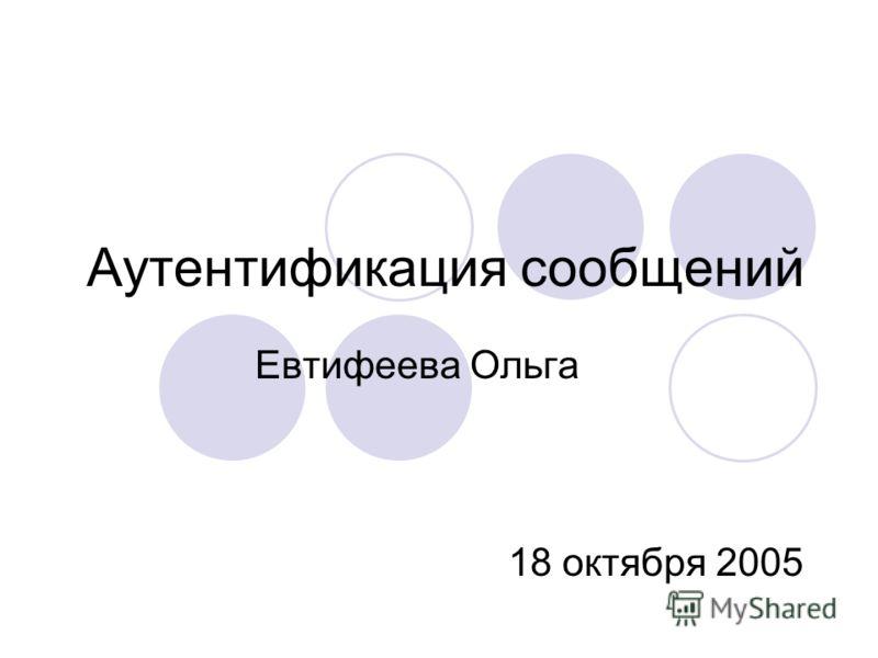 Аутентификация сообщений Евтифеева Ольга 18 октября 2005