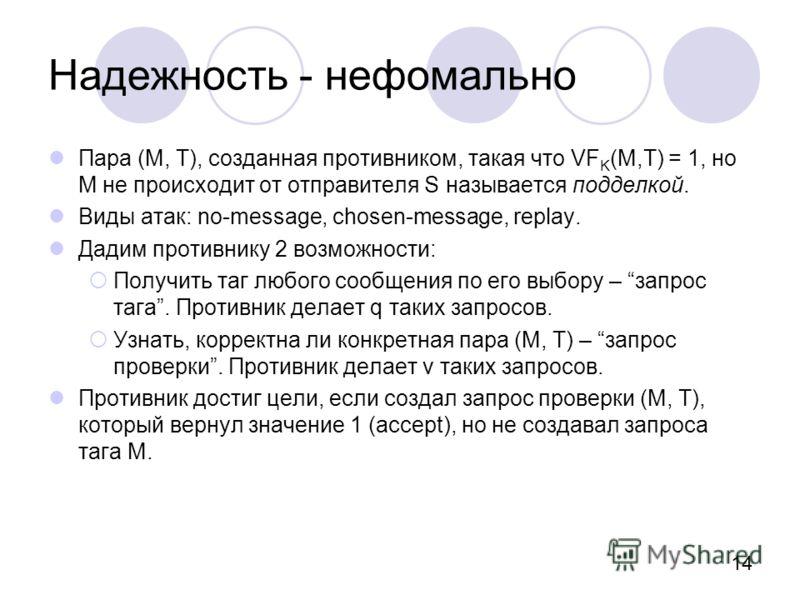 14 Надежность - нефомально Пара (M, T), созданная противником, такая что VF K (M,T) = 1, но M не происходит от отправителя S называется подделкой. Виды атак: no-message, chosen-message, replay. Дадим противнику 2 возможности: Получить таг любого сооб