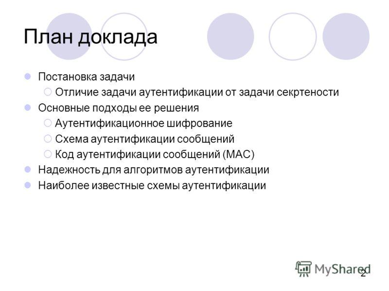 2 План доклада Постановка задачи Отличие задачи аутентификации от задачи секртености Основные подходы ее решения Аутентификационное шифрование Схема аутентификации сообщений Код аутентификации сообщений (MAC) Надежность для алгоритмов аутентификации