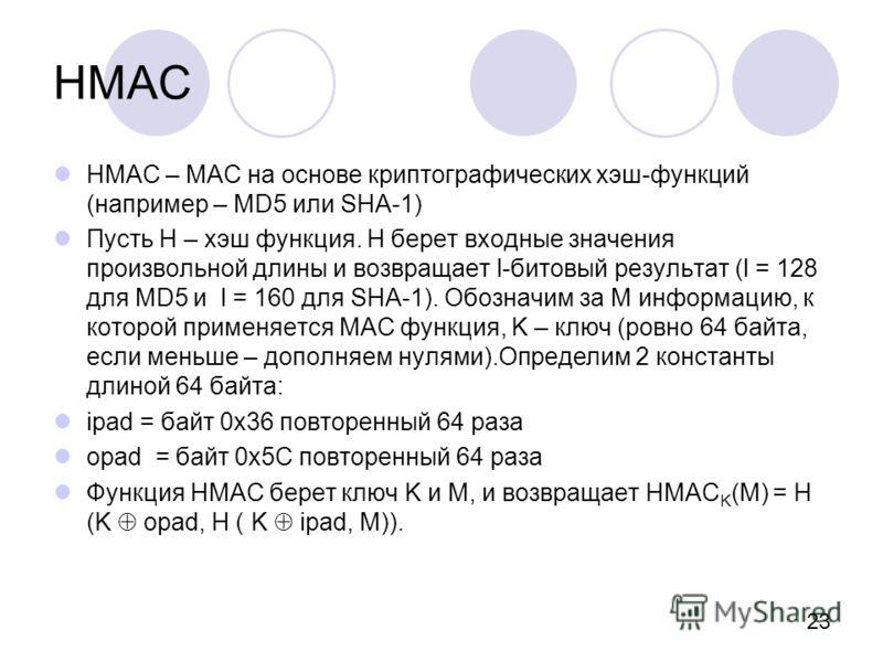 23 HMAC HMAC – MAC на основе криптографических хэш-функций (например – MD5 или SHA-1) Пусть Н – хэш функция. Н берет входные значения произвольной длины и возвращает l-битовый результат (l = 128 для MD5 и l = 160 для SHA-1). Обозначим за M информацию
