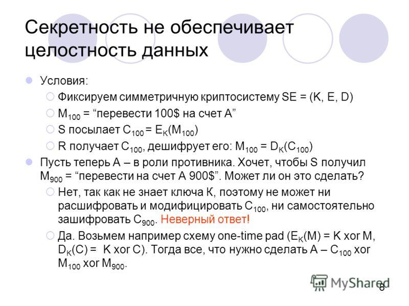 8 Секретность не обеспечивает целостность данных Условия: Фиксируем симметричную криптосистему SE = (K, E, D) M 100 = перевести 100$ на счет A S посылает С 100 = E K (M 100 ) R получает С 100, дешифрует его: M 100 = D K (C 100 ) Пусть теперь А – в ро