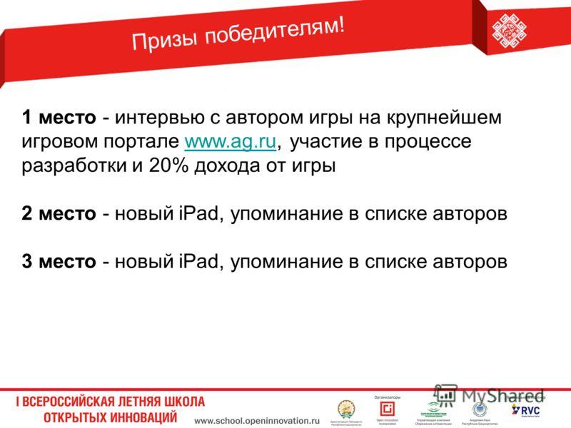 Призы победителям! 1 место - интервью с автором игры на крупнейшем игровом портале www.ag.ru, участие в процессе разработки и 20% дохода от игрыwww.ag.ru 2 место - новый iPad, упоминание в списке авторов 3 место - новый iPad, упоминание в списке авто