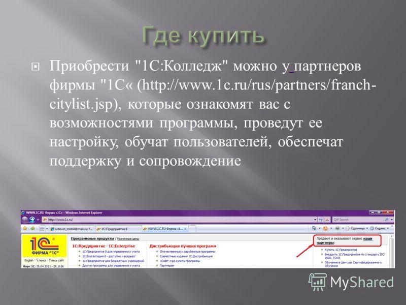 Приобрести 1 С : Колледж  можно у партнеров фирмы 1 С « (http://www.1c.ru/rus/partners/franch- citylist.jsp), которые ознакомят вас с возможностями программы, проведут ее настройку, обучат пользователей, обеспечат поддержку и сопровождение
