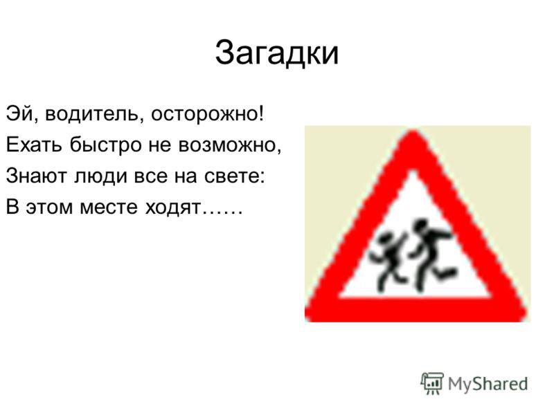 Загадки Эй, водитель, осторожно! Ехать быстро не возможно, Знают люди все на свете: В этом месте ходят……