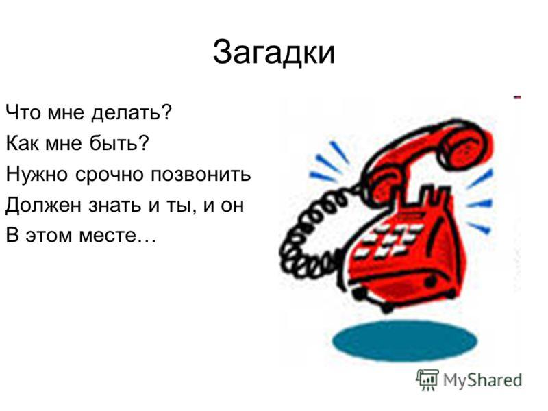 Загадки Что мне делать? Как мне быть? Нужно срочно позвонить Должен знать и ты, и он В этом месте…