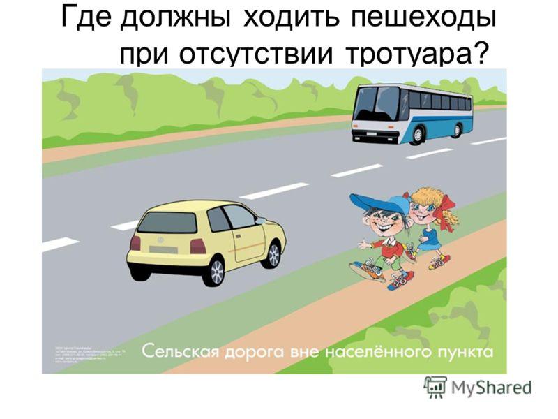 Где должны ходить пешеходы при отсутствии тротуара?