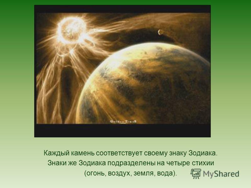 Каждый камень соответствует своему знаку Зодиака. Знаки же Зодиака подразделены на четыре стихии (огонь, воздух, земля, вода).