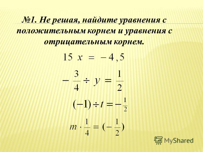 1. Не решая, найдите уравнения с положительным корнем и уравнения с отрицательным корнем.