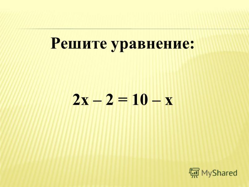 Решите уравнение: 2х – 2 = 10 – х