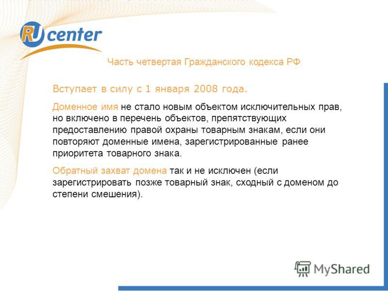 Часть четвертая Гражданского кодекса РФ Вступает в силу с 1 января 2008 года. Доменное имя не стало новым объектом исключительных прав, но включено в перечень объектов, препятствующих предоставлению правой охраны товарным знакам, если они повторяют д