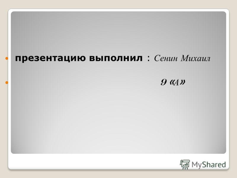 презентацию выполнил : С енин М ихаил 9 « А »