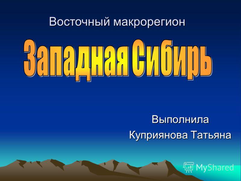 Выполнила Куприянова Татьяна Восточный макрорегион