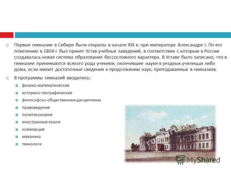 Первые гимназии в Сибири были открыты в начале Х IX в. при императоре Александре I. По его повелению в 1804 г. был принят Устав учебных заведений, в соответствии с которым в России создавалась новая система образования бессословного характера. В Уста