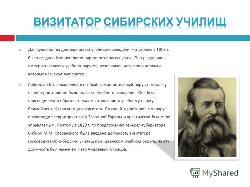 Для руководства деятельностью учебными заведениями страны в 1803 г. было создано Министерство народного просвещения. Оно разделило империю на шесть учебных округов, возглавлявшихся попечителями, которых назначал император. Сибирь не была выделена в о