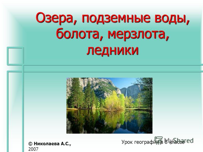 Озера, подземные воды, болота, мерзлота, ледники Урок географии в 8 классе © Николаева А.С., 2007
