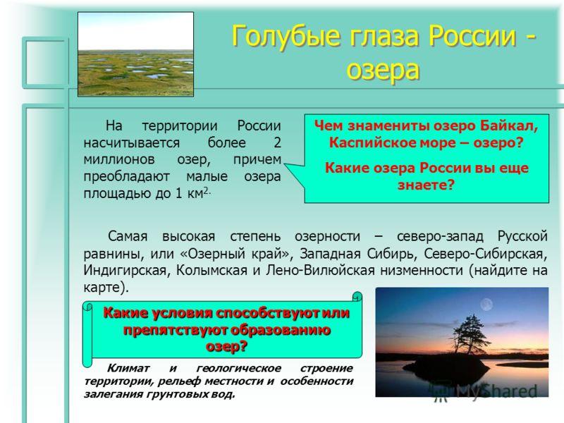 Голубые глаза России - озера На территории России насчитывается более 2 миллионов озер, причем преобладают малые озера площадью до 1 км 2. Чем знамениты озеро Байкал, Каспийское море – озеро? Какие озера России вы еще знаете? Самая высокая степень оз