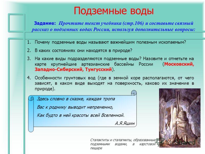 Подземные воды Задание: Прочтите текст учебника (стр.106) и составьте связный рассказ о подземных водах России, используя дополнительные вопросы: 1.Почему подземные воды называют важнейшим полезным ископаемым? 2.В каких состояниях они находятся в при