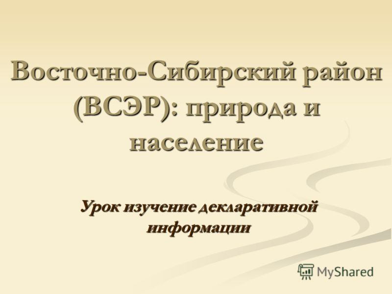 Восточно-Сибирский район (ВСЭР): природа и население Урок изучение декларативной информации