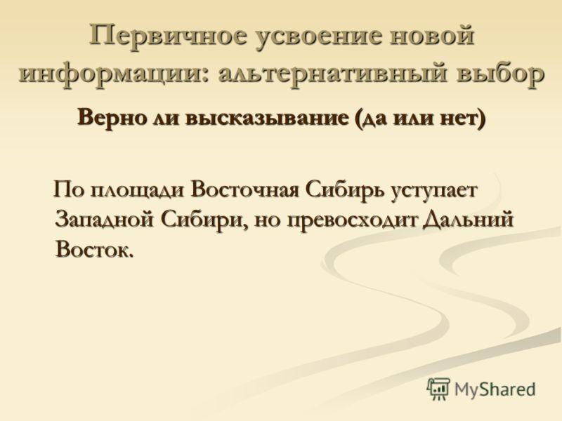 Первичное усвоение новой информации: альтернативный выбор Верно ли высказывание (да или нет) По площади Восточная Сибирь уступает Западной Сибири, но превосходит Дальний Восток. По площади Восточная Сибирь уступает Западной Сибири, но превосходит Дал
