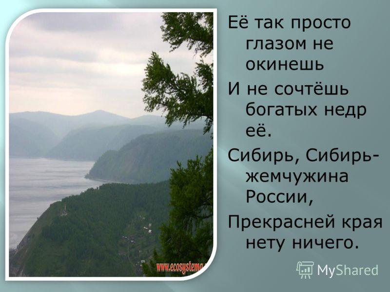 Её так просто глазом не окинешь И не сочтёшь богатых недр её. Сибирь, Сибирь- жемчужина России, Прекрасней края нету ничего.