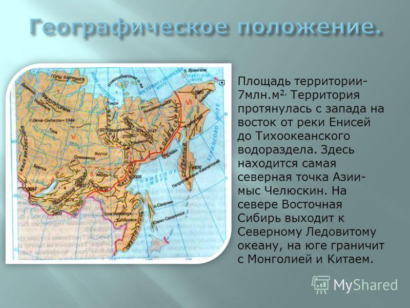 Площадь территории- 7млн.м 2. Территория протянулась с запада на восток от реки Енисей до Тихоокеанского водораздела. Здесь находится самая северная точка Азии- мыс Челюскин. На севере Восточная Сибирь выходит к Северному Ледовитому океану, на юге гр