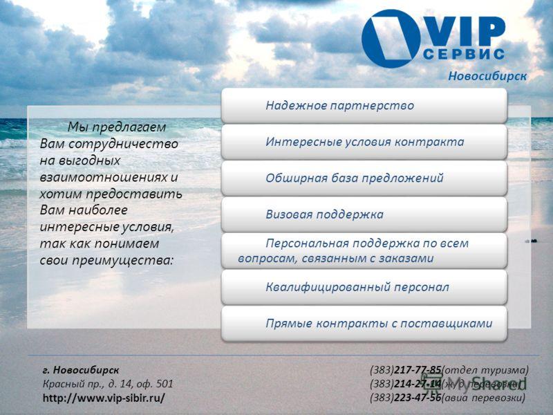 Новосибирск г. Новосибирск Красный пр., д. 14, оф. 501 http://www.vip-sibir.ru/ (383)217-77-85(отдел туризма) (383)214-27-14(ж/д перевозки) (383)223-47-56(авиа перевозки) Мы предлагаем Вам сотрудничество на выгодных взаимоотношениях и хотим предостав