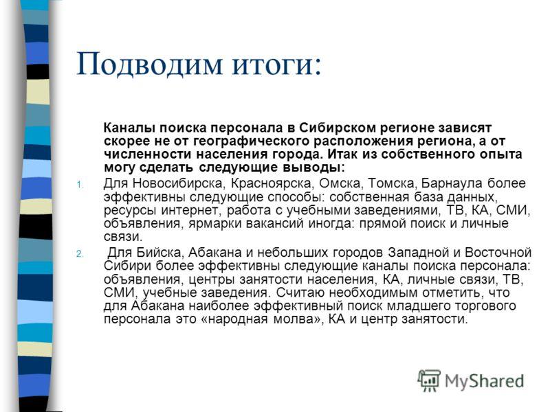 Подводим итоги: Каналы поиска персонала в Сибирском регионе зависят скорее не от географического расположения региона, а от численности населения города. Итак из собственного опыта могу сделать следующие выводы: 1. Для Новосибирска, Красноярска, Омск