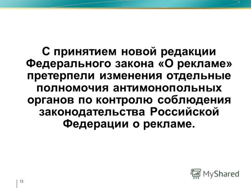 13 С принятием новой редакции Федерального закона «О рекламе» претерпели изменения отдельные полномочия антимонопольных органов по контролю соблюдения законодательства Российской Федерации о рекламе.