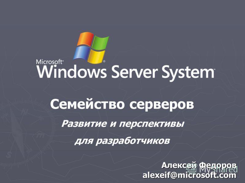 Алексей Федоров alexeif@microsoft.com Семейство серверов Развитие и перспективы для разработчиков