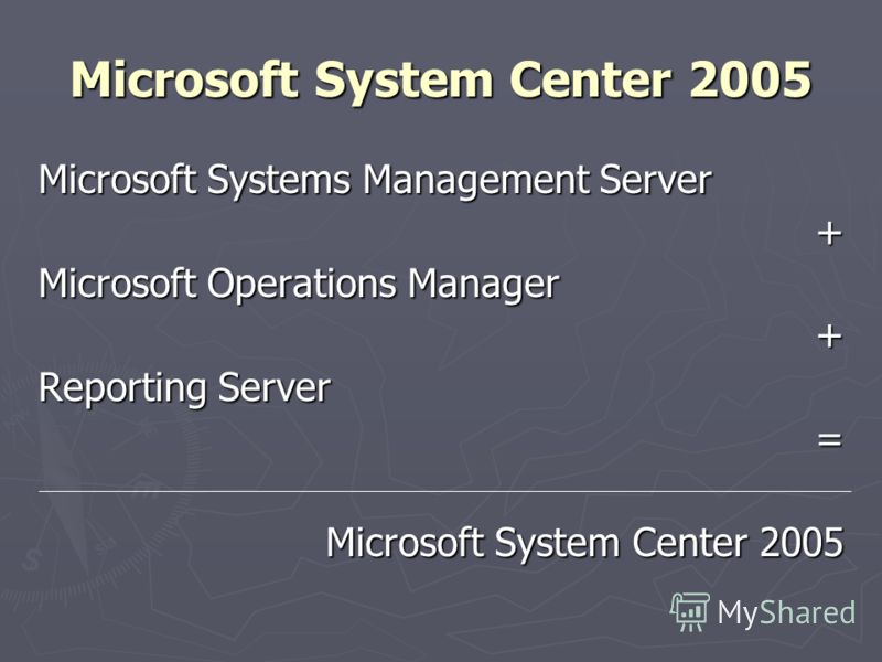 Microsoft System Center 2005 Microsoft Systems Management Server + Microsoft Operations Manager + Reporting Server = Microsoft System Center 2005