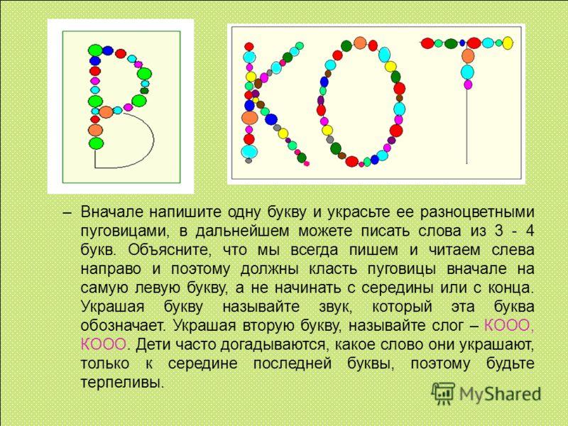 –Вначале напишите одну букву и украсьте ее разноцветными пуговицами, в дальнейшем можете писать слова из 3 - 4 букв. Объясните, что мы всегда пишем и читаем слева направо и поэтому должны класть пуговицы вначале на самую левую букву, а не начинать с