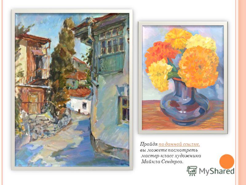 Пройдя по данной ссылке,по данной ссылке, вы можете посмотреть мастер-класс художника Майкла Сендерса.